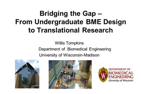 Bridging the Gap – From Undergraduate BME Design to Translational Research Willis Tompkins Department of Biomedical Engineering University of Wisconsin-Madison.