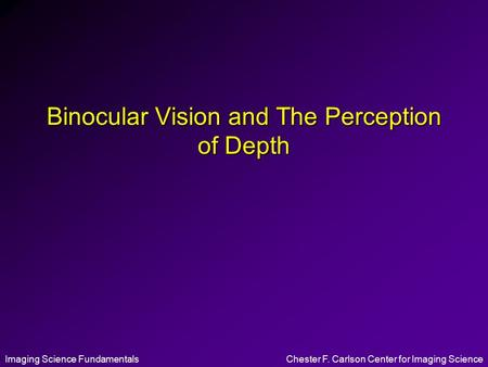 Imaging Science FundamentalsChester F. Carlson Center for Imaging Science Binocular Vision and The Perception of Depth.