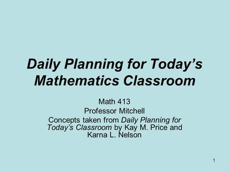 1 Daily Planning for Today's Mathematics Classroom Math 413 Professor Mitchell Concepts taken from Daily Planning for Today's Classroom by Kay M. Price.