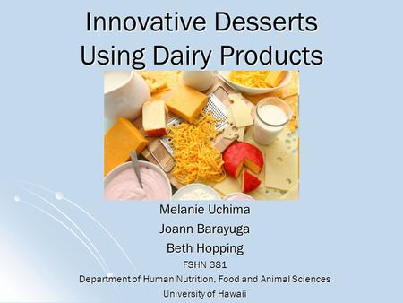 Innovative Desserts Using Dairy Products Melanie Uchima Joann Barayuga Beth Hopping FSHN 381 Department of Human Nutrition, Food and Animal Sciences University.