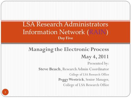 Managing the Electronic Process May 4, 2011 Presented by: Steve Beach, Research Admin Coordinator College of LSA Research Office Peggy Westrick, Senior.