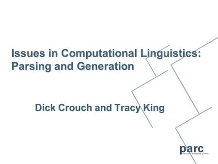 Issues in Computational Linguistics: Parsing and Generation Dick Crouch and Tracy King.
