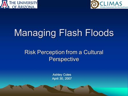 Managing Flash Floods Risk Perception from a Cultural Perspective Ashley Coles April 30, 2007.