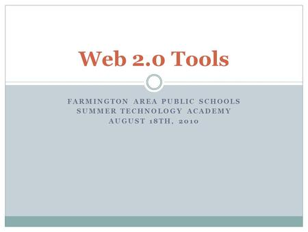 FARMINGTON AREA PUBLIC SCHOOLS SUMMER TECHNOLOGY ACADEMY AUGUST 18TH, 2010 Web 2.0 Tools.