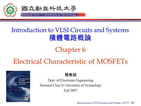 Introduction to VLSI Circuits and Systems, NCUT 2007 Chapter 6 Electrical Characteristic of MOSFETs Introduction to VLSI Circuits and Systems 積體電路概論 賴秉樑.