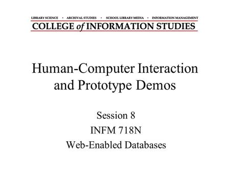 Human-Computer Interaction and Prototype Demos Session 8 INFM 718N Web-Enabled Databases.