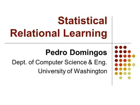 Statistical Relational Learning Pedro Domingos Dept. of Computer Science & Eng. University of Washington.