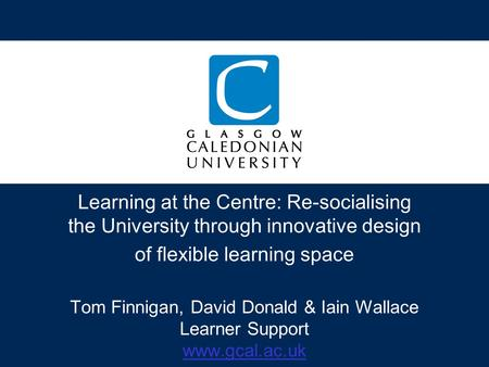 Learning at the Centre: Re-socialising the University through innovative design of flexible learning space Tom Finnigan, David Donald & Iain Wallace Learner.