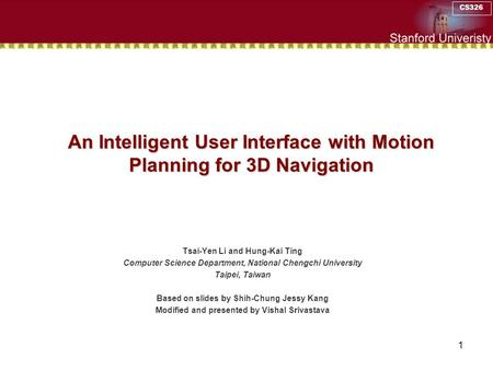 CS326 1 An Intelligent User Interface with Motion Planning for 3D Navigation Tsai-Yen Li and Hung-Kai Ting Computer Science Department, National Chengchi.