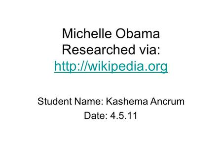 Michelle Obama Researched via:   Student Name: Kashema Ancrum Date: 4.5.11.