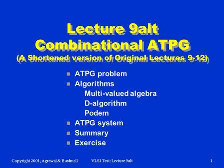 Copyright 2001, Agrawal & BushnellVLSI Test: Lecture 9alt1 Lecture 9alt Combinational ATPG (A Shortened version of Original Lectures 9-12) n ATPG problem.