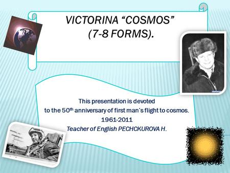 "VICTORINA ""COSMOS"" (7-8 FORMS). This presentation is devoted to the 50 th anniversary of first man's flight to cosmos. 1961-2011 Teacher of English PECHCKUROVA."