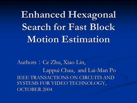 Enhanced Hexagonal Search for Fast Block Motion Estimation Authors : Ce Zhu, Xiao Lin, Lappui Chau, and Lai-Man Po Lappui Chau, and Lai-Man Po IEEE TRANSACTIONS.