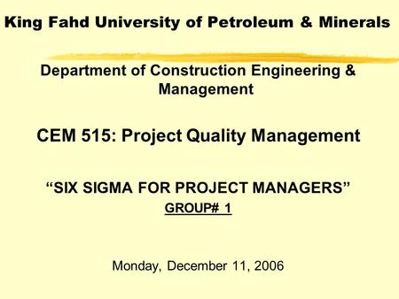 "King Fahd University of Petroleum & Minerals Department of Construction Engineering & Management CEM 515: Project Quality Management ""SIX SIGMA FOR PROJECT."