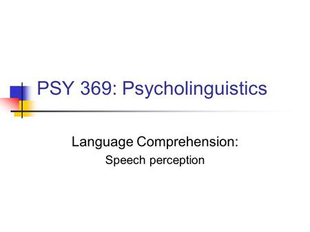 PSY 369: Psycholinguistics Language Comprehension: Speech perception.