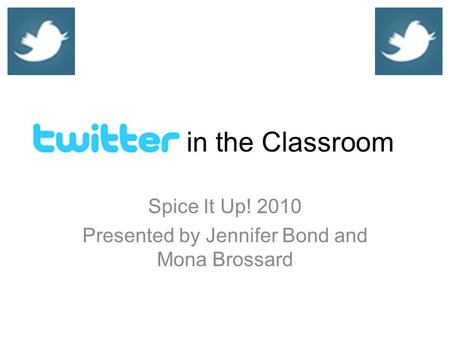 In the Classroom Spice It Up! 2010 Presented by Jennifer Bond and Mona Brossard.