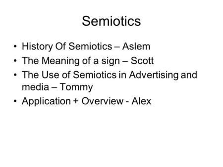 Semiotics History Of Semiotics – Aslem The Meaning of a sign – Scott The Use of Semiotics in Advertising and media – Tommy Application + Overview - Alex.