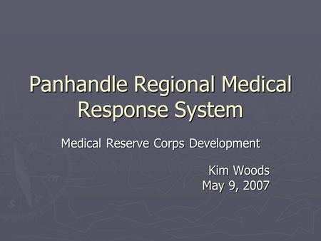 Panhandle Regional Medical Response System Medical Reserve Corps Development Kim Woods May 9, 2007.