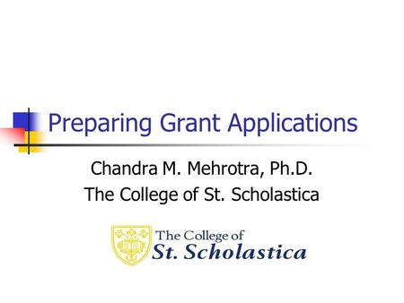 Preparing Grant Applications Chandra M. Mehrotra, Ph.D. The College of St. Scholastica.