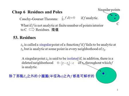 1 Chap 6 Residues and Poles Cauchy-Goursat Theorem: if f analytic. What if f is not analytic at finite number of points interior to C Residues. 53. Residues.