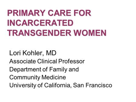 PRIMARY CARE FOR INCARCERATED TRANSGENDER WOMEN Lori Kohler, MD Associate Clinical Professor Department of Family and Community Medicine University of.