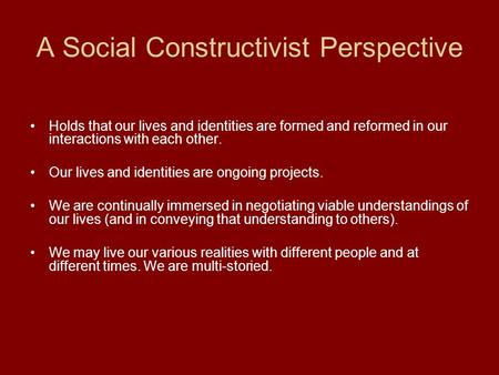 A Social Constructivist Perspective Holds that our lives and identities are formed and reformed in our interactions with each other. Our lives and identities.