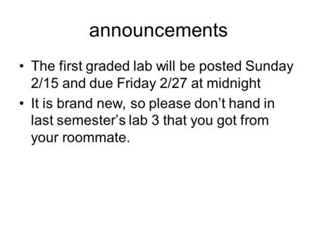 Announcements The first graded lab will be posted Sunday 2/15 and due Friday 2/27 at midnight It is brand new, so please don't hand in last semester's.