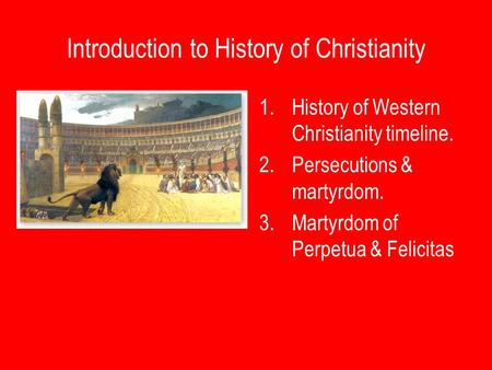 Introduction to History of Christianity 1.History of Western Christianity timeline. 2.Persecutions & martyrdom. 3.Martyrdom of Perpetua & Felicitas.
