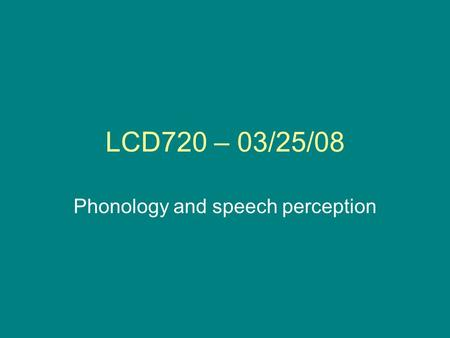 LCD720 – 03/25/08 Phonology and speech perception.