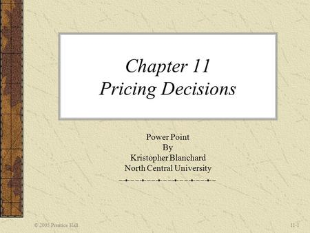 © 2005 Prentice Hall11-1 Chapter 11 Pricing Decisions Power Point By Kristopher Blanchard North Central University.