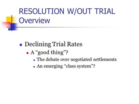 "RESOLUTION W/OUT TRIAL Overview Declining Trial Rates A ""good thing""? The debate over negotiated settlements An emerging ""class system""?"
