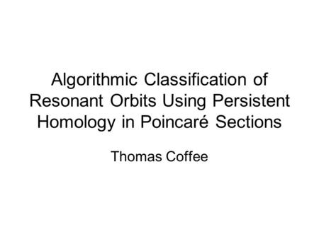 Algorithmic Classification of Resonant Orbits Using Persistent Homology in Poincaré Sections Thomas Coffee.