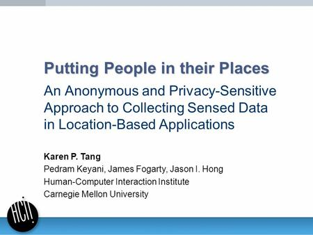Putting People in their Places An Anonymous and Privacy-Sensitive Approach to Collecting Sensed Data in Location-Based Applications Karen P. Tang Pedram.