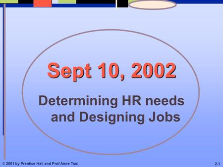 © 2001 by Prentice Hall and Prof Anne Tsui 2-1 Sept 10, 2002 Determining HR needs and Designing Jobs.