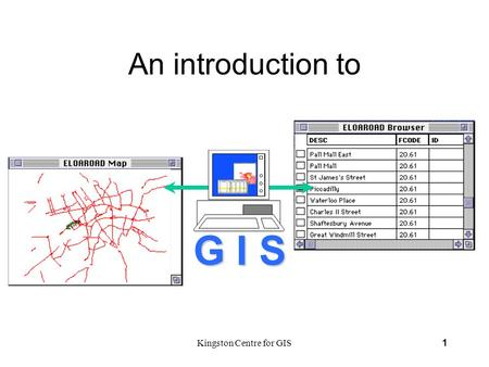 Kingston Centre for GIS1 An introduction to G I S.