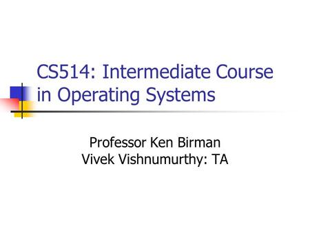 CS514: Intermediate Course in Operating Systems Professor Ken Birman Vivek Vishnumurthy: TA.
