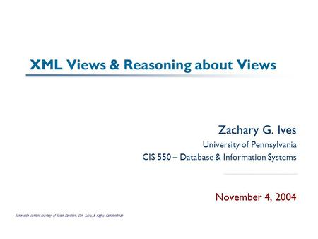XML Views & Reasoning about Views Zachary G. Ives University of Pennsylvania CIS 550 – Database & Information Systems November 4, 2004 Some slide content.