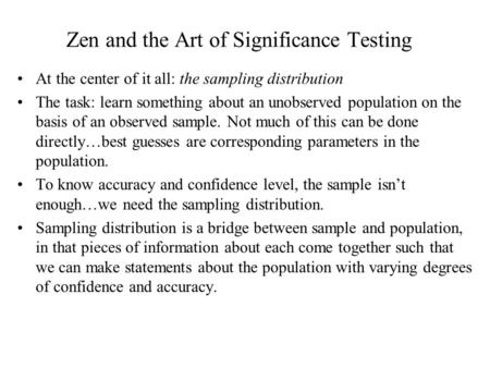 Zen and the Art of Significance Testing At the center of it all: the sampling distribution The task: learn something about an unobserved population on.