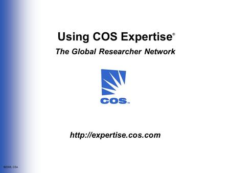 ©2006, CSA Using COS Expertise The Global Researcher Network ®