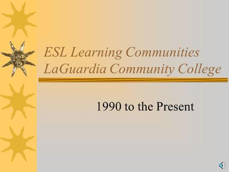 ESL Learning Communities LaGuardia Community College 1990 to the Present.