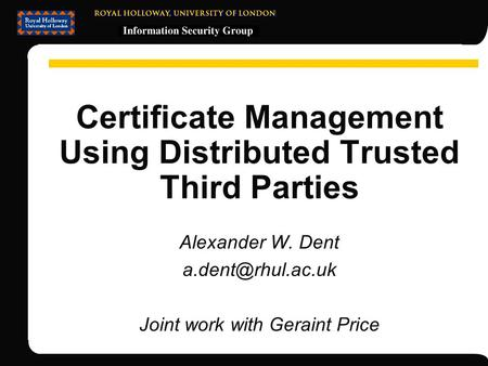 Certificate Management Using Distributed Trusted Third Parties Alexander W. Dent Joint work with Geraint Price.