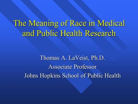 The Meaning of Race in Medical and Public Health Research Thomas A. LaVeist, Ph.D. Associate Professor Johns Hopkins School of Public Health.