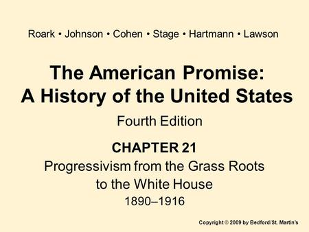 The American Promise: A History of the United States Fourth Edition CHAPTER 21 Progressivism from the Grass Roots to the White House 1890–1916 Copyright.