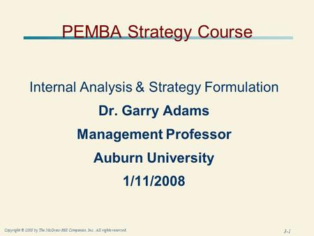 3-1 Copyright © 2005 by The McGraw-Hill Companies, Inc. All rights reserved. PEMBA Strategy Course Internal Analysis & Strategy Formulation Dr. Garry Adams.