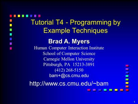 1 Tutorial T4 - Programming by Example Techniques Brad A. Myers Brad A. Myers Human Computer Interaction Institute School of Computer Science Carnegie.