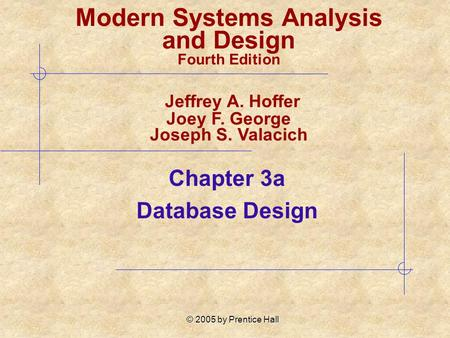 © 2005 by Prentice Hall Chapter 3a Database Design Modern Systems Analysis and Design Fourth Edition Jeffrey A. Hoffer Joey F. George Joseph S. Valacich.