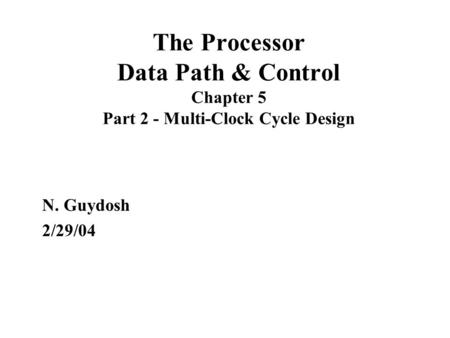 The Processor Data Path & Control Chapter 5 Part 2 - Multi-Clock Cycle Design N. Guydosh 2/29/04.