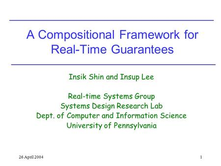 26 April 20041 A Compositional Framework for Real-Time Guarantees Insik Shin and Insup Lee Real-time Systems Group Systems Design Research Lab Dept. of.
