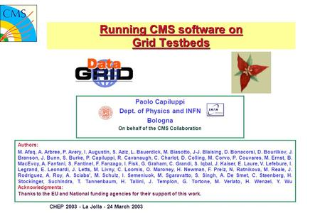 CHEP 2003 - La Jolla - 24 March 2003 Running CMS software on Grid Testbeds Paolo Capiluppi Dept. of Physics and INFN Bologna On behalf of the CMS Collaboration.