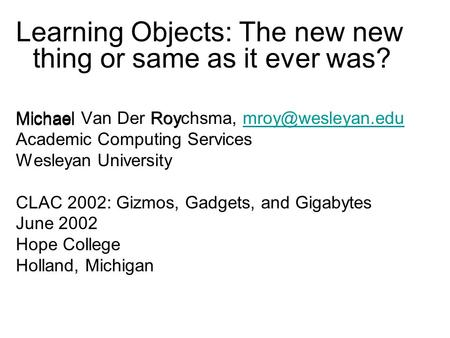 Learning Objects: The new new thing or same as it ever was? Michael Van Der Roychsma, Academic Computing Services Wesleyan.